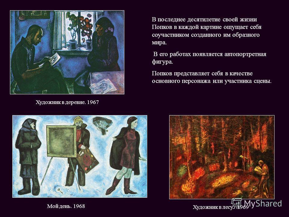 Мой день. 1968 Художник в лесу. 1969 В последнее десятилетие своей жизни Попков в каждой картине ощущает себя соучастником созданного им образного мира. В его работах появляется автопортретная фигура. Попков представляет себя в качестве основного пер