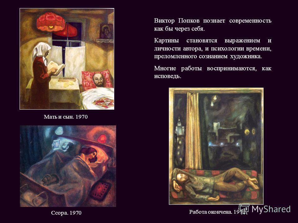 Работа окончена. 1972 Ссора. 1970 Мать и сын. 1970 Виктор Попков познает современность как бы через себя. Картины становятся выражением и личности автора, и психологии времени, преломленного сознанием художника. Многие работы воспринимаются, как испо