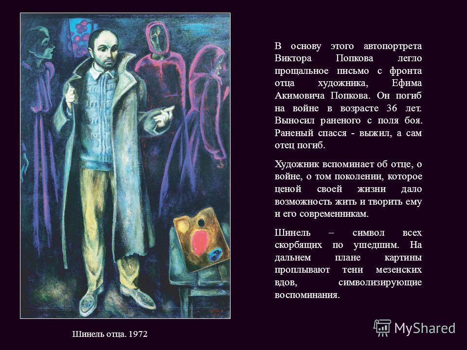 Шинель отца. 1972 В основу этого автопортрета Виктора Попкова легло прощальное письмо с фронта отца художника, Ефима Акимовича Попкова. Он погиб на войне в возрасте 36 лет. Выносил раненого с поля боя. Раненый спасся - выжил, а сам отец погиб. Художн
