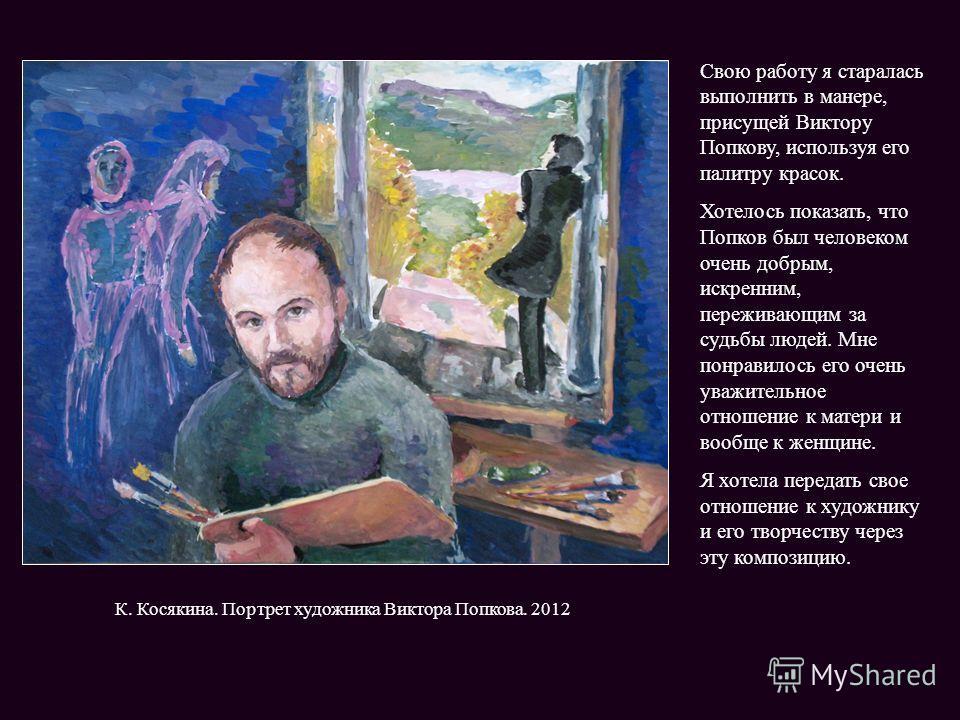 Свою работу я старалась выполнить в манере, присущей Виктору Попкову, используя его палитру красок. Хотелось показать, что Попков был человеком очень добрым, искренним, переживающим за судьбы людей. Мне понравилось его очень уважительное отношение к
