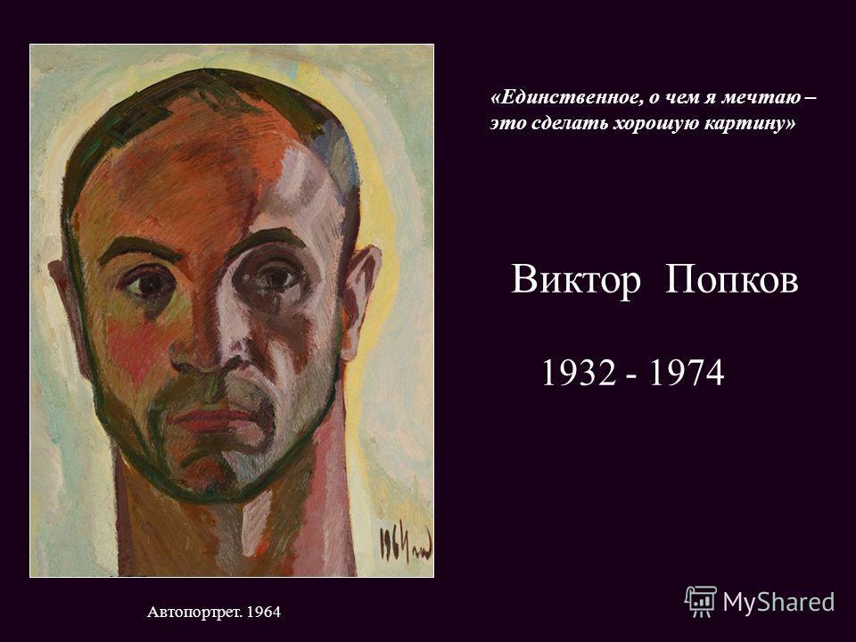 Виктор Попков 1932 - 1974 Автопортрет. 1964 «Единственное, о чем я мечтаю – это сделать хорошую картину»