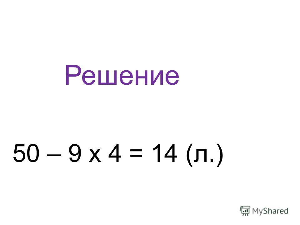 Решение 50 – 9 х 4 = 14 (л.)