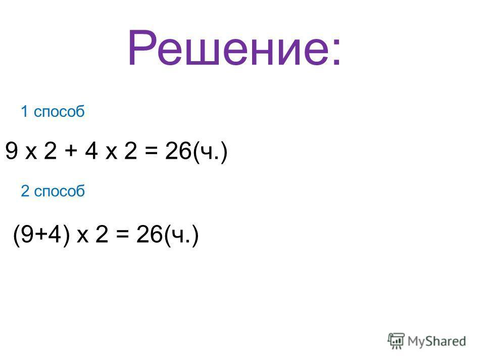 Решение: 1 способ 9 х 2 + 4 х 2 = 26(ч.) 2 способ (9+4) х 2 = 26(ч.)