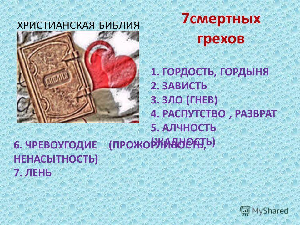 7смертных грехов ХРИСТИАНСКАЯ БИБЛИЯ 1. ГОРДОСТЬ, ГОРДЫНЯ 2. ЗАВИСТЬ 3. ЗЛО (ГНЕВ) 4. РАСПУТСТВО, РАЗВРАТ 5. АЛЧНОСТЬ (ЖАДНОСТЬ) 6. ЧРЕВОУГОДИЕ (ПРОЖОРЛИВОСТЬ, НЕНАСЫТНОСТЬ) 7. ЛЕНЬ