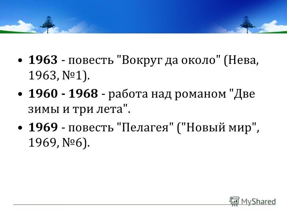 1963 - повесть Вокруг да около (Нева, 1963, 1). 1960 - 1968 - работа над романом Две зимы и три лета. 1969 - повесть Пелагея (Новый мир, 1969, 6).