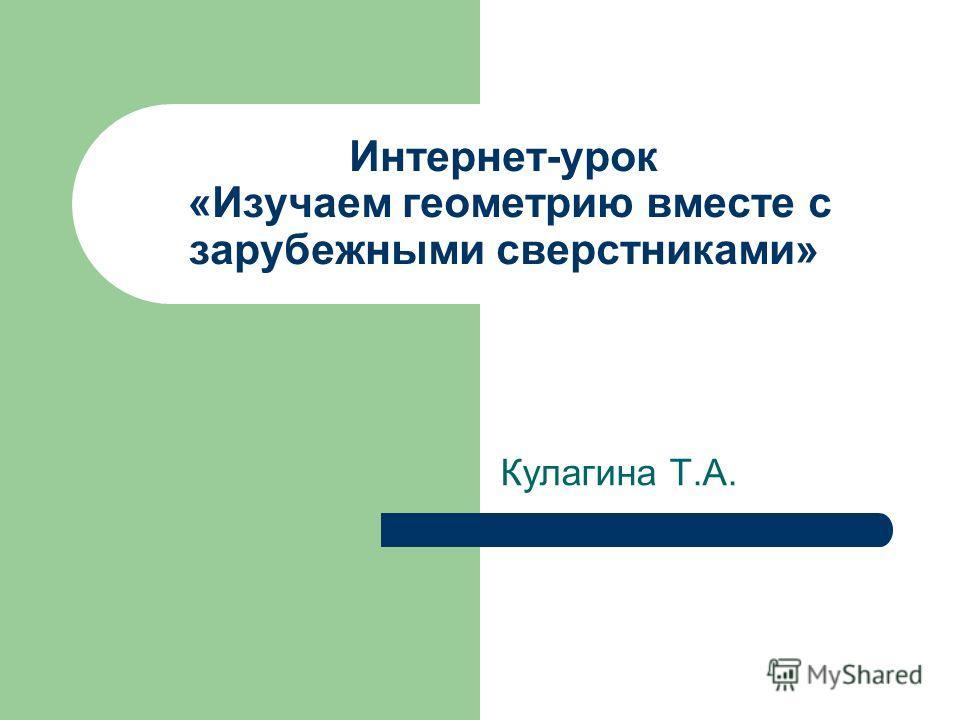 Интернет-урок «Изучаем геометрию вместе с зарубежными сверстниками» Кулагина Т.А.