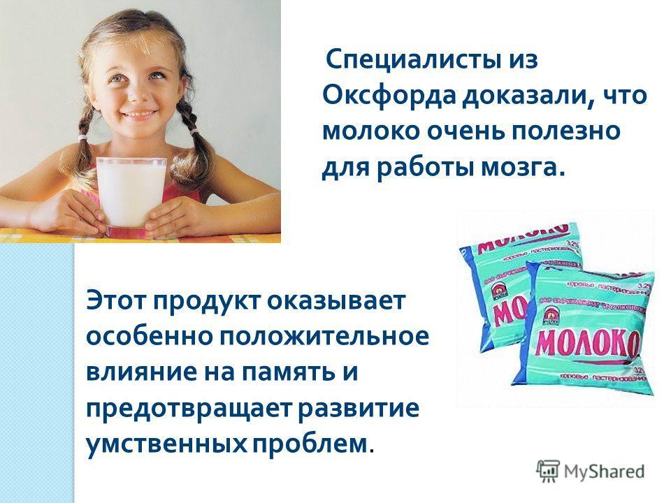 Специалисты из Оксфорда доказали, что молоко очень полезно для работы мозга. Этот продукт оказывает особенно положительное влияние на память и предотвращает развитие умственных проблем.