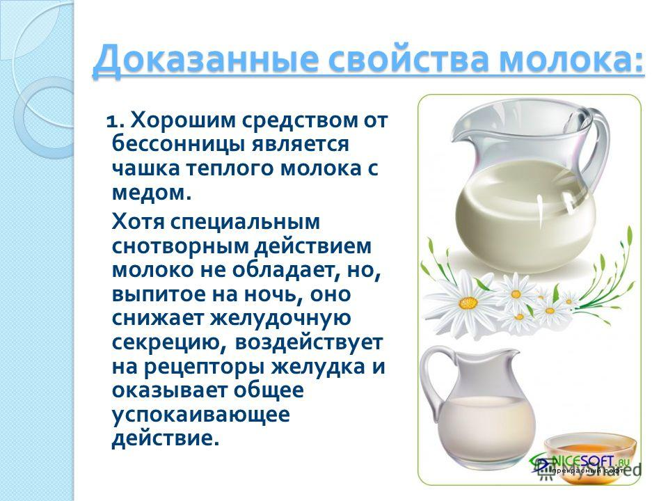 Доказанные свойства молока : 1. Хорошим средством от бессонницы является чашка теплого молока с медом. Хотя специальным снотворным действием молоко не обладает, но, выпитое на ночь, оно снижает желудочную секрецию, воздействует на рецепторы желудка и