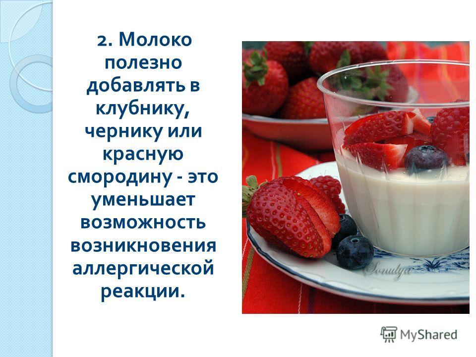 2. Молоко полезно добавлять в клубнику, чернику или красную смородину - это уменьшает возможность возникновения аллергической реакции.