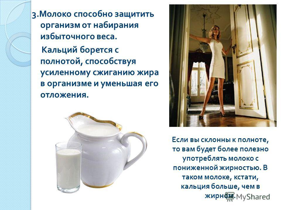 3. Молоко способно защитить организм от набирания избыточного веса. Кальций борется с полнотой, способствуя усиленному сжиганию жира в организме и уменьшая его отложения. Если вы склонны к полноте, то вам будет более полезно употреблять молоко с пони