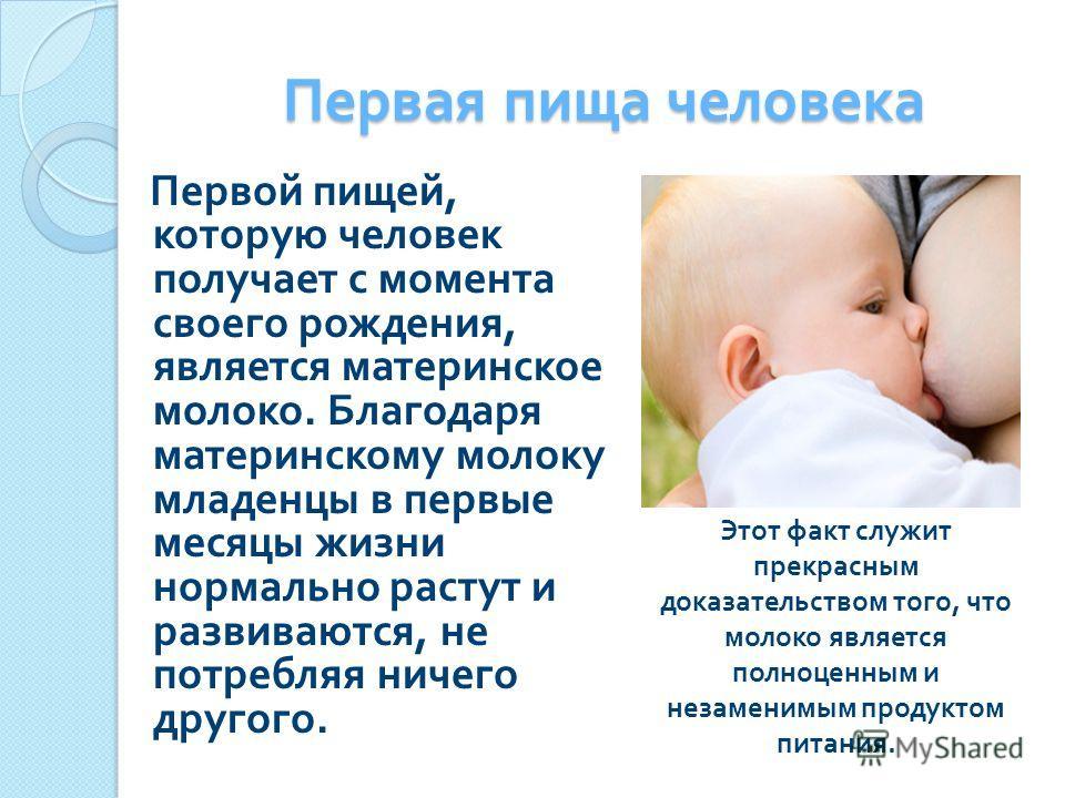 Первая пища человека Первой пищей, которую человек получает с момента своего рождения, является материнское молоко. Благодаря материнскому молоку младенцы в первые месяцы жизни нормально растут и развиваются, не потребляя ничего другого. Этот факт сл