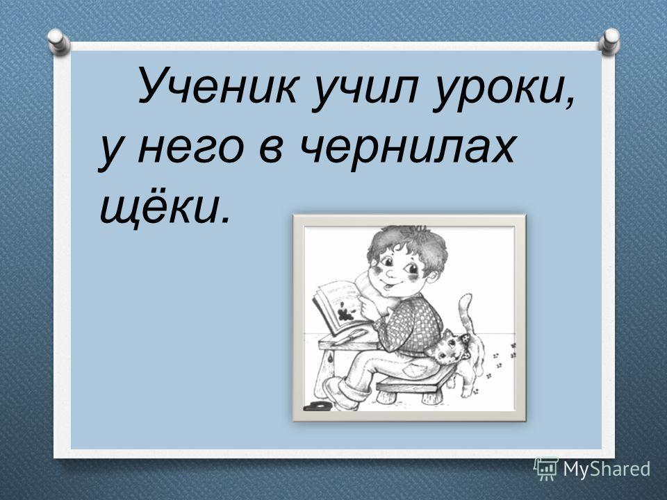 Ученик учил уроки, у него в чернилах щёки.