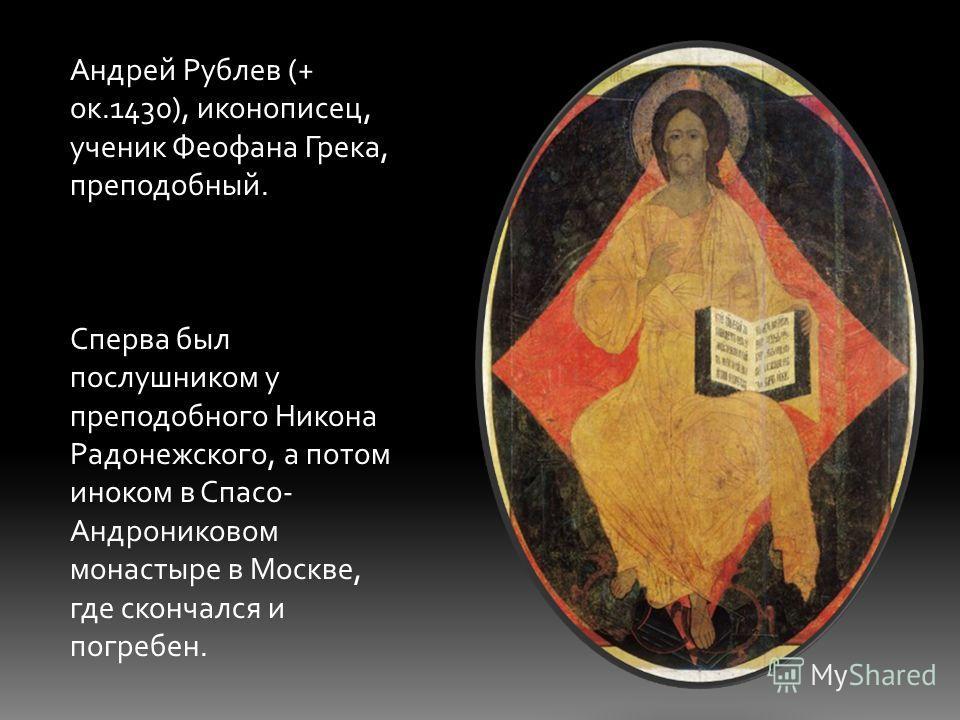 Андрей Рублев (+ ок.1430), иконописец, ученик Феофана Грека, преподобный. Сперва был послушником у преподобного Никона Радонежского, а потом иноком в Спасо- Андрониковом монастыре в Москве, где скончался и погребен.