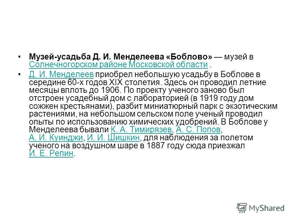 Музей-усадьба Д. И. Менделеева «Боблово» музей в Солнечногорском районе Московской области. Солнечногорском районе Московской области Д. И. Менделеев приобрел небольшую усадьбу в Боблове в середине 60-х годов XIX столетия. Здесь он проводил летние ме