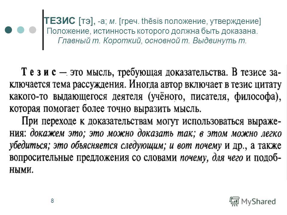 8 ТЕЗИС [тэ], -а; м. [греч. thēsis положение, утверждение] Положение, истинность которого должна быть доказана. Главный т. Короткий, основной т. Выдвинуть т.