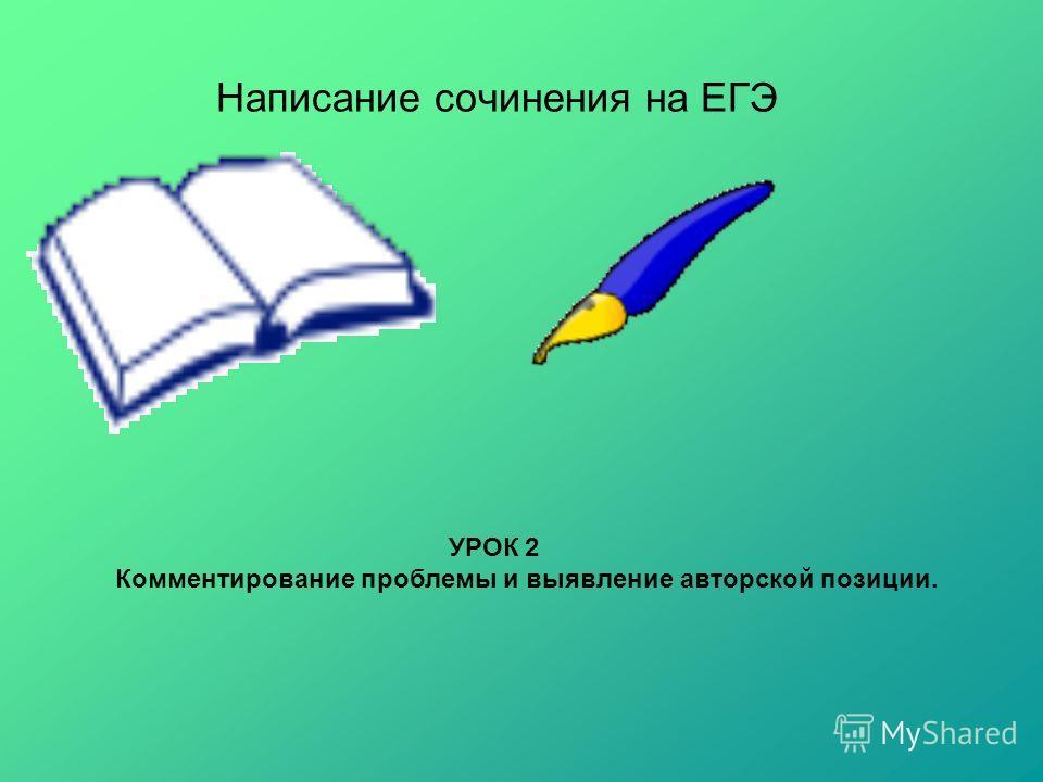 Написание сочинения на ЕГЭ УРОК 2 Комментирование проблемы и выявление авторской позиции.