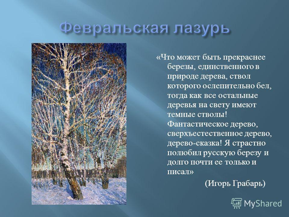 « Что может быть прекраснее березы, единственного в природе дерева, ствол которого ослепительно бел, тогда как все остальные деревья на свету имеют темные стволы ! Фантастическое дерево, сверхъестественное дерево, дерево - сказка ! Я страстно полюбил