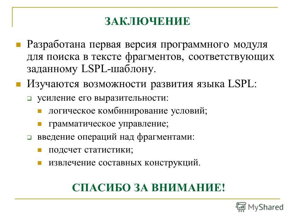ЗАКЛЮЧЕНИЕ Разработана первая версия программного модуля для поиска в тексте фрагментов, соответствующих заданному LSPL-шаблону. Изучаются возможности развития языка LSPL: усиление его выразительности: логическое комбинирование условий; грамматическо