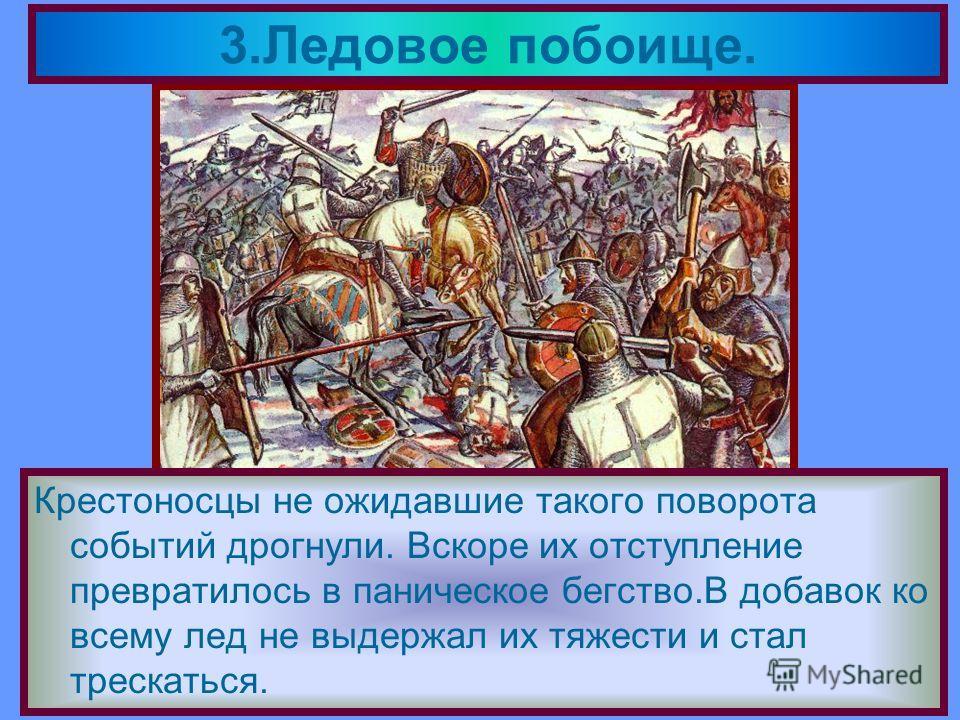 Решающая битва с Орденом состоялась 5 апре-ля 1242 года на Чудском озере.Зная тактику рыцарей Александр вывел дружину на лед. 3.Ледовое побоище. Прямо у крутого берега он поставил свой обоз.Перед ним выстроились основные силы-княжеская дружина На фла