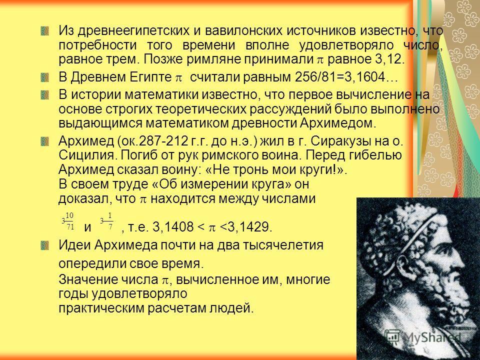 Из древнеегипетских и вавилонских источников известно, что потребности того времени вполне удовлетворяло число, равное трем. Позже римляне принимали равное 3,12. В Древнем Египте считали равным 256/81=3,1604… В истории математики известно, что первое