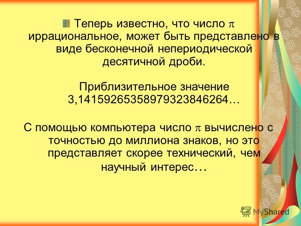 Теперь известно, что число иррациональное, может быть представлено в виде бесконечной непериодической десятичной дроби. Приблизительное значение 3,14159265358979323846264… С помощью компьютера число вычислено с точностью до миллиона знаков, но это пр