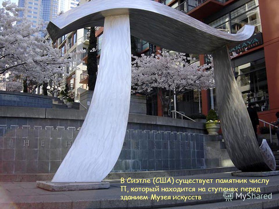 В Сиэтле (США) существует памятник числу П, который находится на ступенях перед зданием Музея искусств