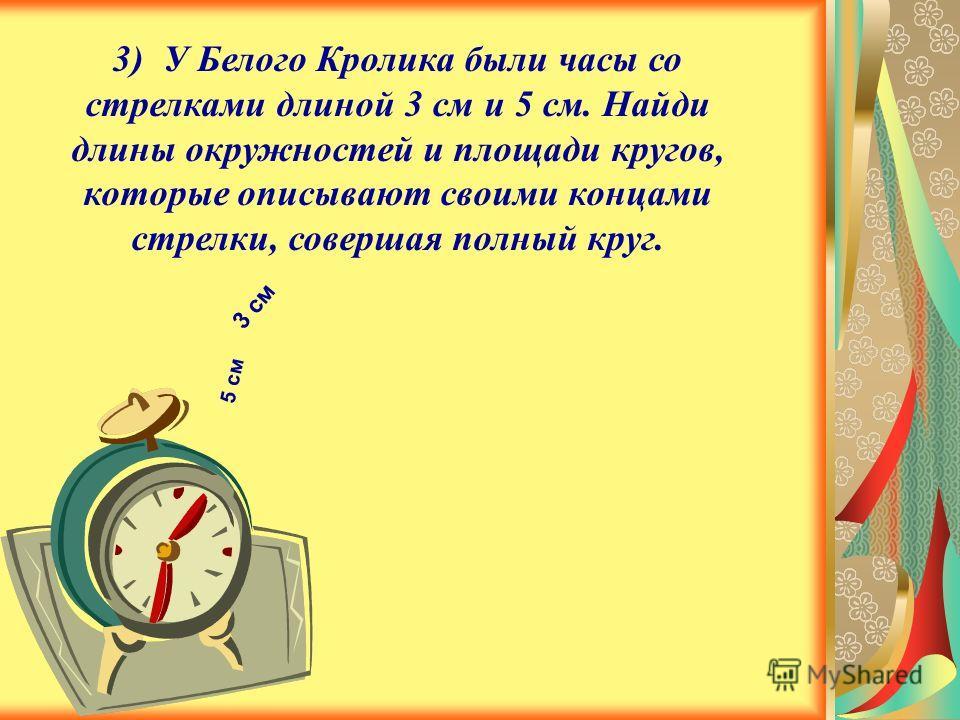 3) У Белого Кролика были часы со стрелками длиной 3 см и 5 см. Найди длины окружностей и площади кругов, которые описывают своими концами стрелки, совершая полный круг. 3 см 5 см