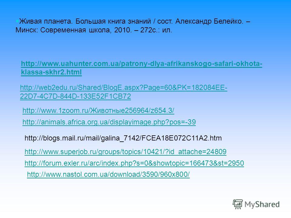 http://www.uahunter.com.ua/patrony-dlya-afrikanskogo-safari-okhota- klassa-skhr2.html http://web2edu.ru/Shared/BlogE.aspx?Page=60&PK=182084EE- 22D7-4C7D-844D-133E52F1CB72 http://www.nastol.com.ua/download/3590/960x800/ http://animals.africa.org.ua/di
