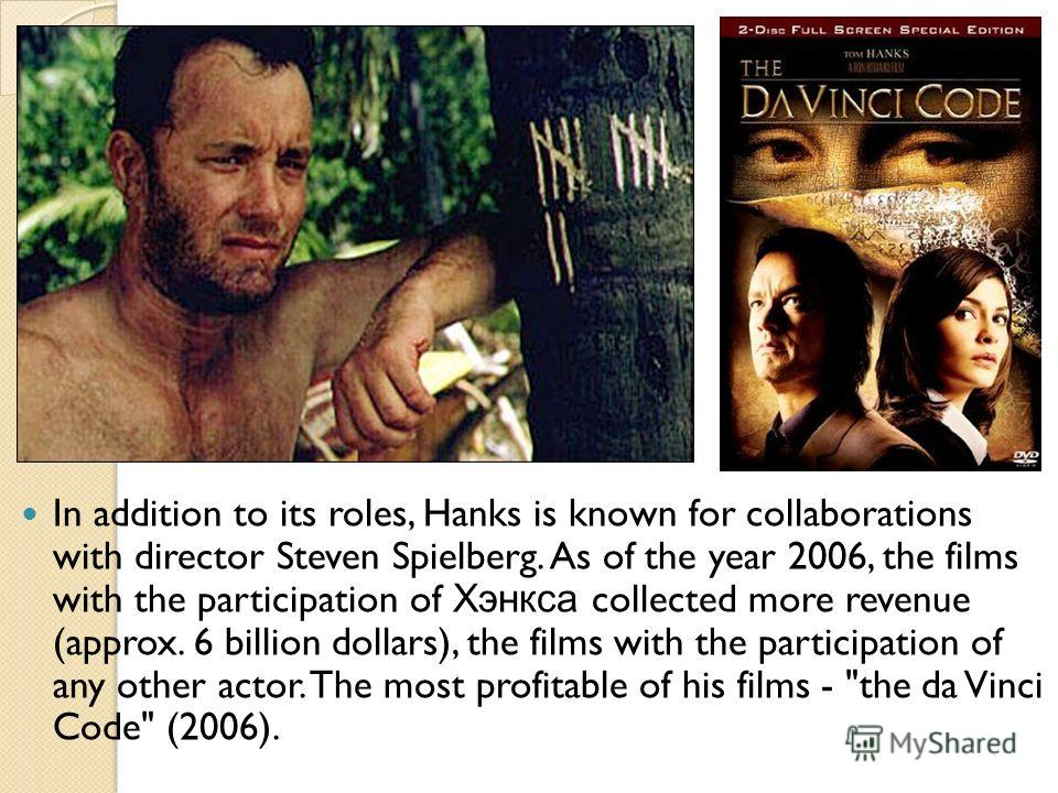 In addition to its roles, Hanks is known for collaborations with director Steven Spielberg. As of the year 2006, the films with the participation of Хэнкса collected more revenue (approx. 6 billion dollars), the films with the participation of any ot