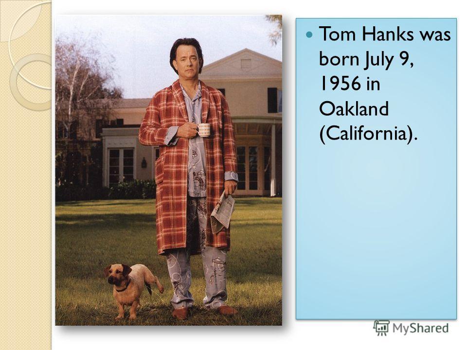 Tom Hanks was born July 9, 1956 in Oakland (California).