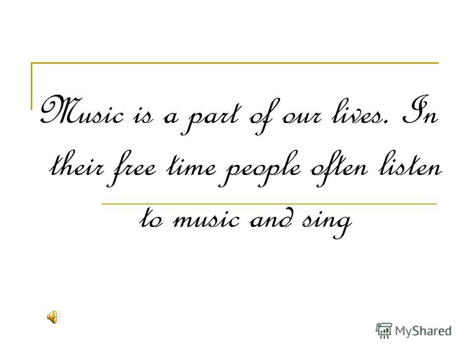 Music is a part of our lives. In their free time people often listen to music and sing