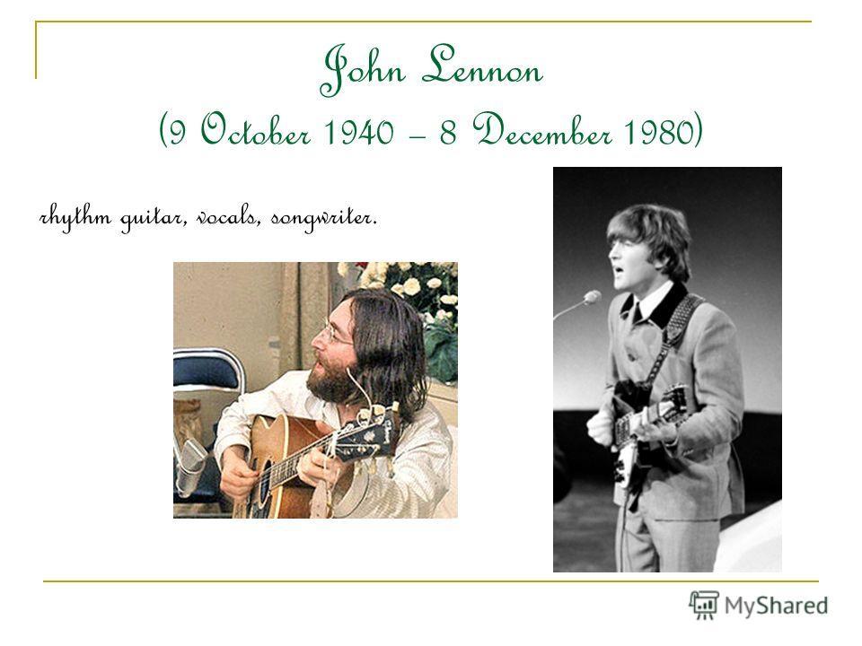 John Lennon (9 October 1940 – 8 December 1980) rhythm guitar, vocals, songwriter.