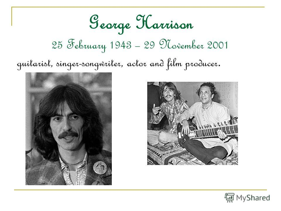 George Harrison 25 February 1943 – 29 November 2001 guitarist, singer-songwriter, actor and film producer.
