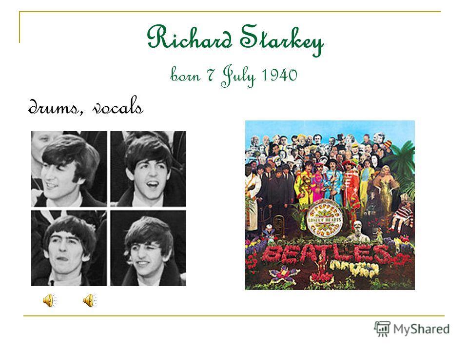 Richard Starkey born 7 July 1940 drums, vocals