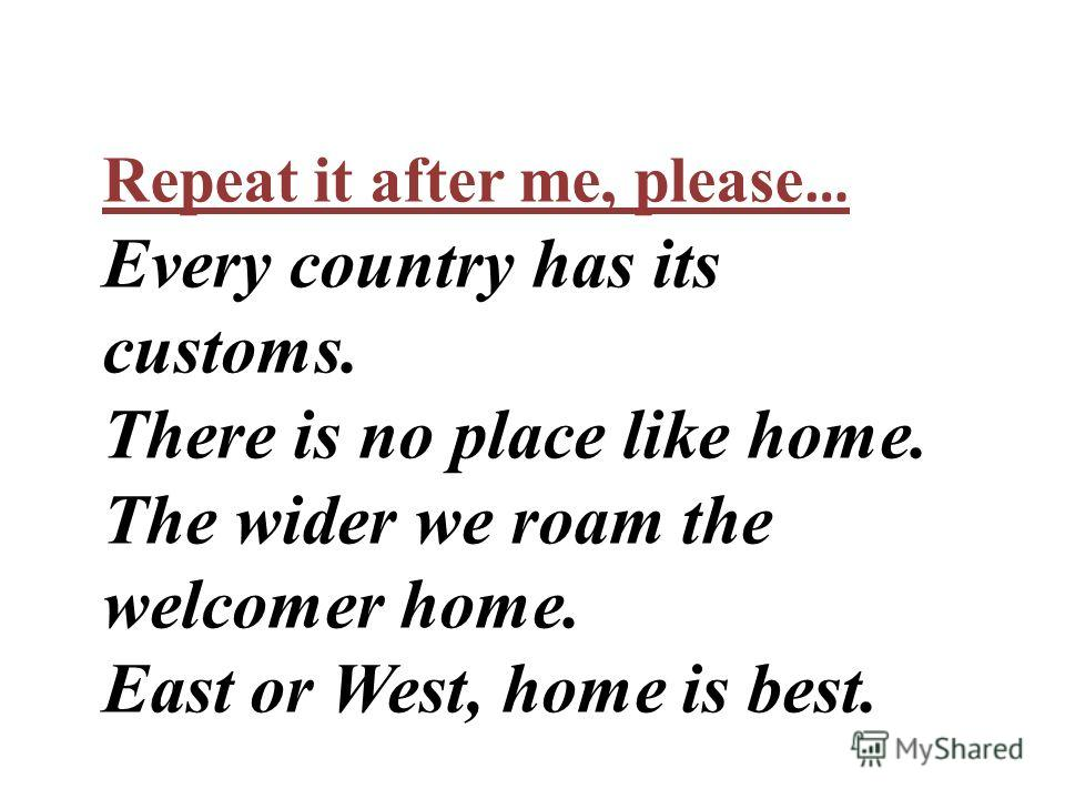 Repeat it after me, please … Every country has its customs. There is no place like home. The wider we roam the welcomer home. East or West, home is best.