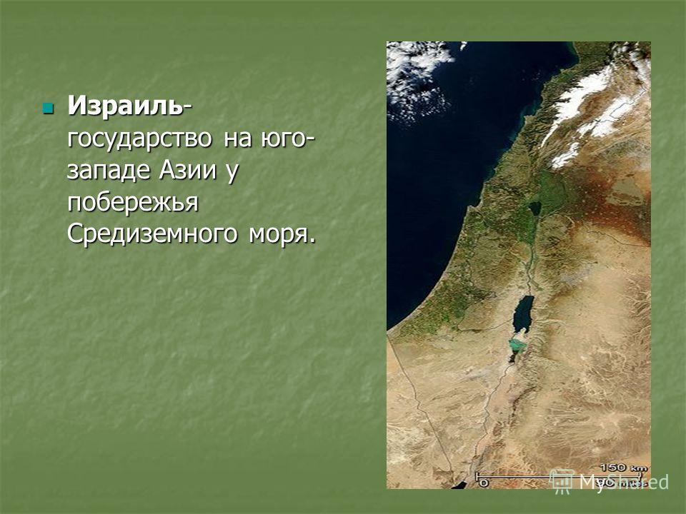 Израиль- государство на юго- западе Азии у побережья Средиземного моря. Израиль- государство на юго- западе Азии у побережья Средиземного моря.