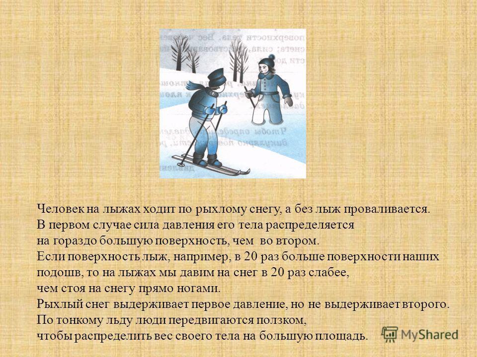 Человек на лыжах ходит по рыхлому снегу, а без лыж проваливается. В первом случае сила давления его тела распределяется на гораздо большую поверхность, чем во втором. Если поверхность лыж, например, в 20 раз больше поверхности наших подошв, то на лыж