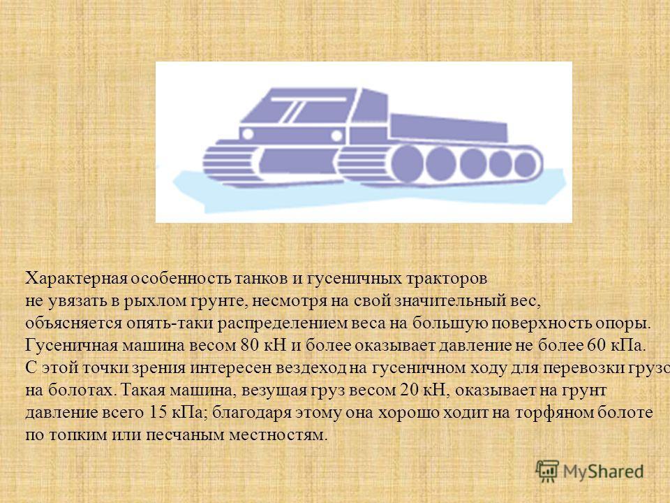 Характерная особенность танков и гусеничных тракторов не увязать в рыхлом грунте, несмотря на свой значительный вес, объясняется опять-таки распределением веса на большую поверхность опоры. Гусеничная машина вecoм 80 кН и более оказывает давление не