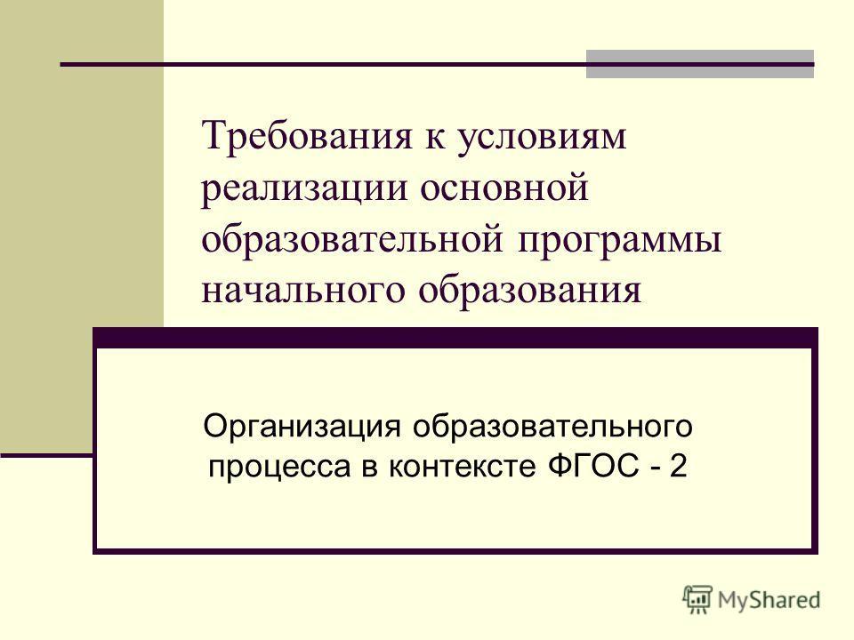 Требования к условиям реализации основной образовательной программы начального образования Организация образовательного процесса в контексте ФГОС - 2