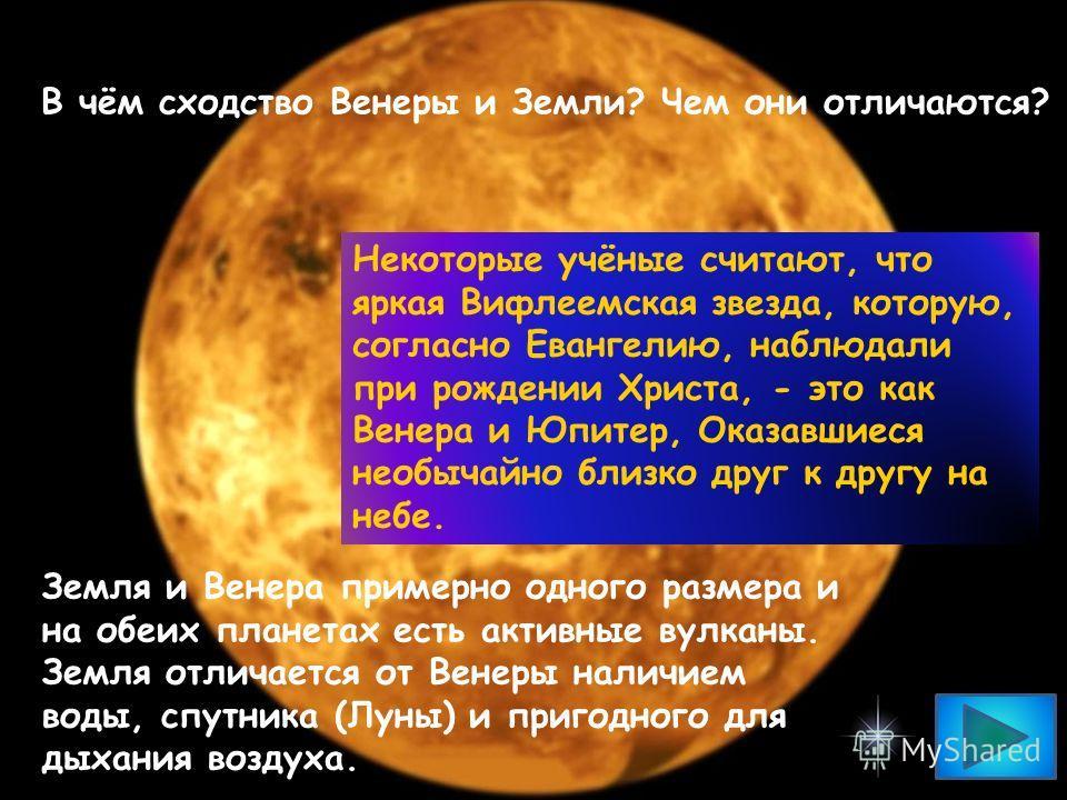 В чём сходство Венеры и Земли? Чем они отличаются? Некоторые учёные считают, что яркая Вифлеемская звезда, которую, согласно Евангелию, наблюдали при рождении Христа, - это как Венера и Юпитер, Оказавшиеся необычайно близко друг к другу на небе. Земл