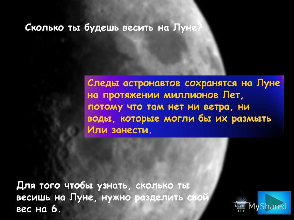 Сколько ты будешь весить на Луне? Следы астронавтов сохранятся на Луне на протяжении миллионов Лет, потому что там нет ни ветра, ни воды, которые могли бы их размыть Или занести. Для того чтобы узнать, сколько ты весишь на Луне, нужно разделить свой