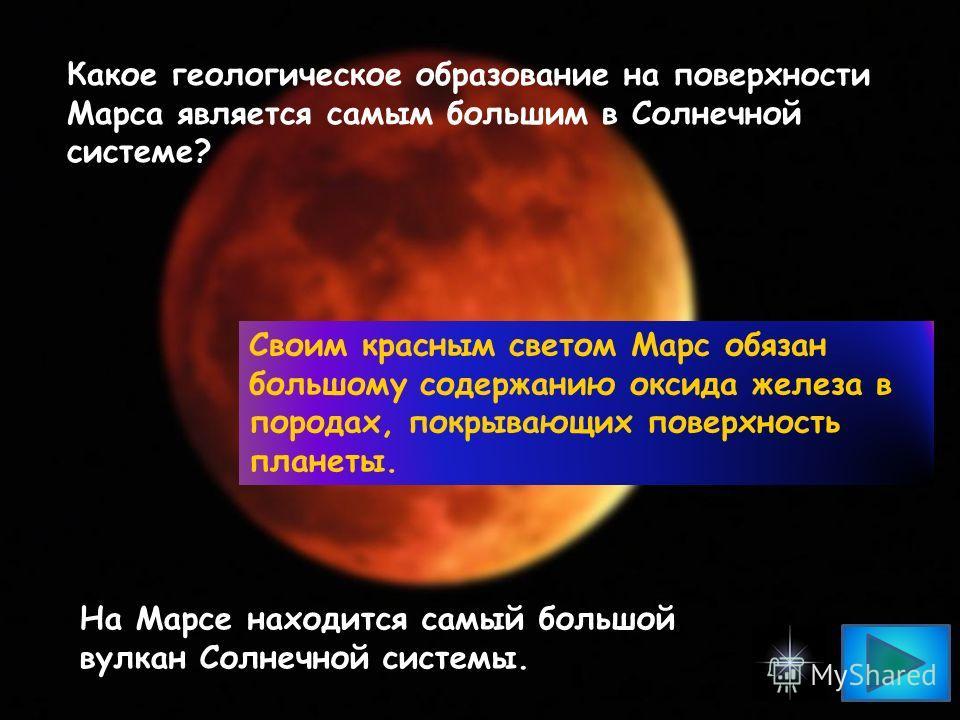Какое геологическое образование на поверхности Марса является самым большим в Солнечной системе? Своим красным светом Марс обязан большому содержанию оксида железа в породах, покрывающих поверхность планеты. На Марсе находится самый большой вулкан Со