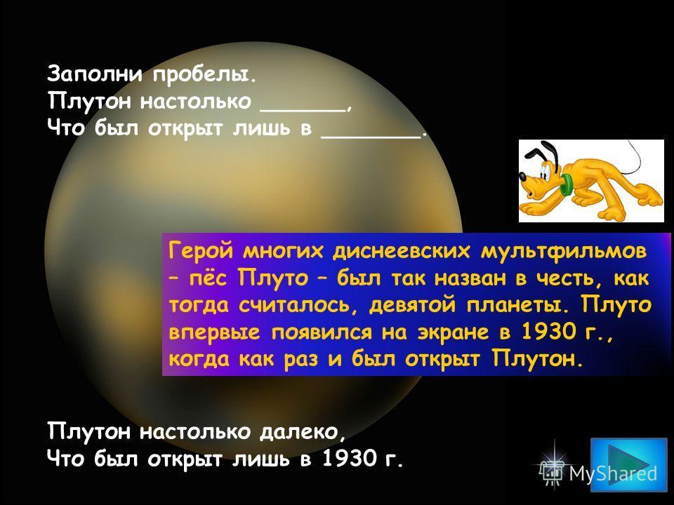 Заполни пробелы. Плутон настолько ______, Что был открыт лишь в _______. Плутон настолько далеко, Что был открыт лишь в 1930 г. Герой многих диснеевских мультфильмов – пёс Плуто – был так назван в честь, как тогда считалось, девятой планеты. Плуто вп