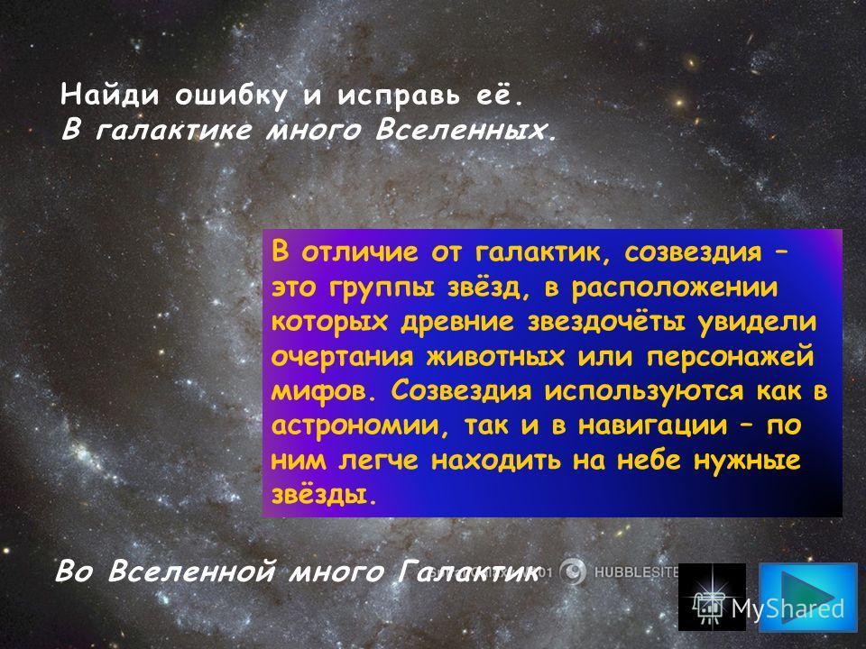 Найди ошибку и исправь её. В галактике много Вселенных. Во Вселенной много Галактик В отличие от галактик, созвездия – это группы звёзд, в расположении которых древние звездочёты увидели очертания животных или персонажей мифов. Созвездия используются