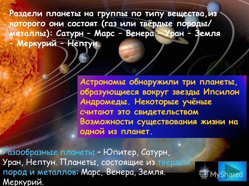 Раздели планеты на группы по типу вещества,из которого они состоят (газ или твёрдые породы/ металлы): Сатурн – Марс – Венера – Уран – Земля – Меркурий – Нептун. Газообразные планеты – Юпитер, Сатурн, Уран, Нептун. Планеты, состоящие из твёрдых пород