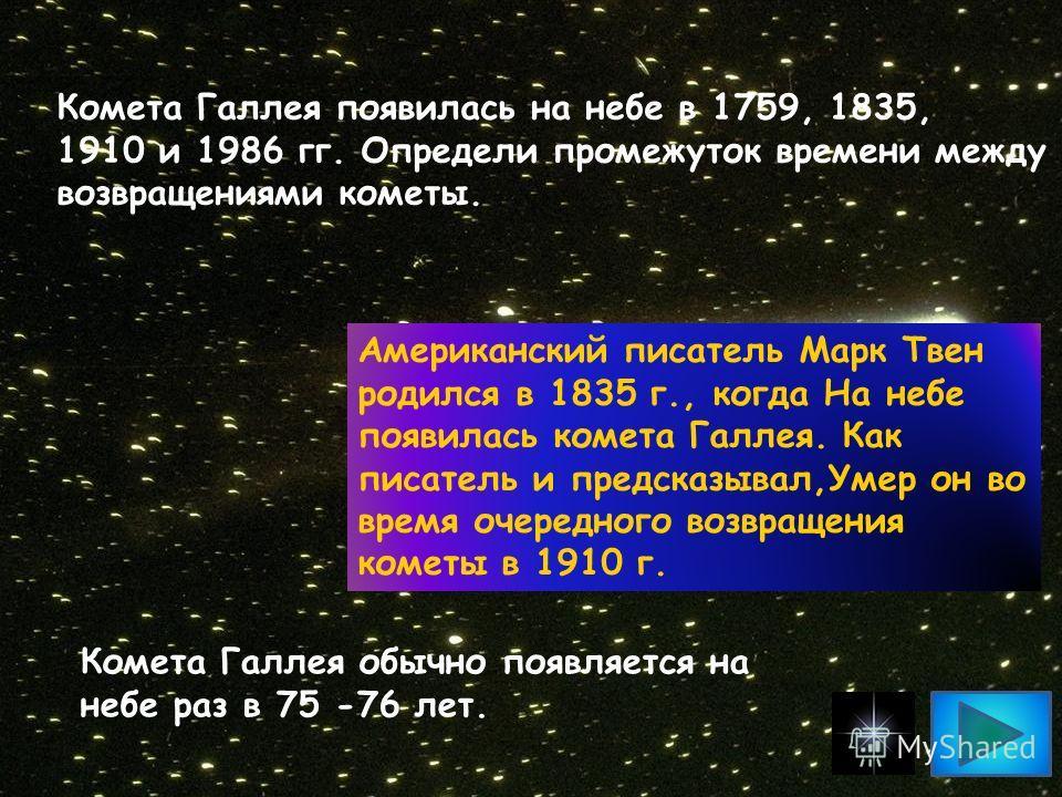 Комета Галлея появилась на небе в 1759, 1835, 1910 и 1986 гг. Определи промежуток времени между возвращениями кометы. Американский писатель Марк Твен родился в 1835 г., когда На небе появилась комета Галлея. Как писатель и предсказывал,Умер он во вре