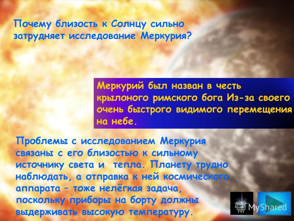 Меркурий был назван в честь крылоного римского бога Из-за своего очень быстрого видимого перемещения на небе. Проблемы с исследованием Меркурия связаны с его близостью к сильному источнику света и тепла. Планету трудно наблюдать, а отправка к ней кос