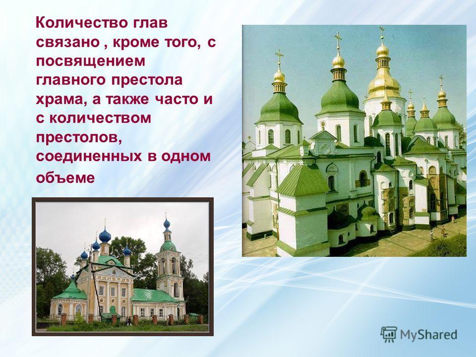 Количество глав связано, кроме того, с посвящением главного престола храма, а также часто и с количеством престолов, соединенных в одном объеме