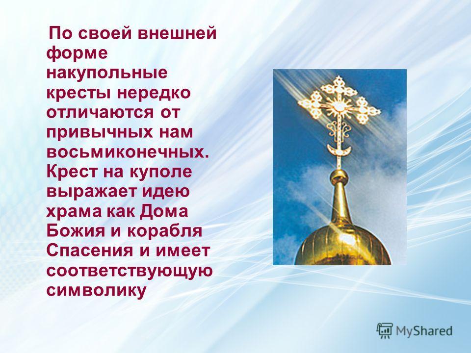 По своей внешней форме накупольные кресты нередко отличаются от привычных нам восьмиконечных. Крест на куполе выражает идею храма как Дома Божия и корабля Спасения и имеет соответствующую символику