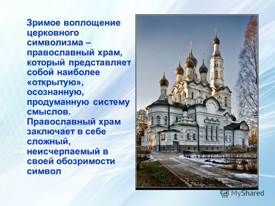 Зримое воплощение церковного символизма – православный храм, который представляет собой наиболее «открытую», осознанную, продуманную систему смыслов. Православный храм заключает в себе сложный, неисчерпаемый в своей обозримости символ